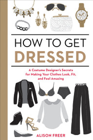 How to Get Dressed (A Costume Designer's Secrets for Making Your Clothes Look, Fit, and Feel Amazing) by Alison Freer, 9781607747062