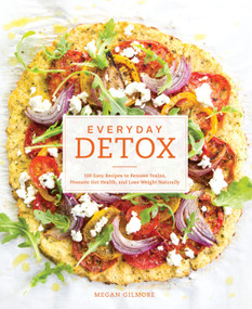 Everyday Detox (100 Easy Recipes to Remove Toxins, Promote Gut Health, and Lose Weight Naturally [A Cookbook]) by Megan Gilmore, 9781607747222