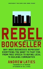 Rebel Bookseller (Why Indie Bookstores Represent Everything You Want to Fight for from Free Speech to Buying Local to Building Communities) by Andrew Laties, Ed Morrow, Bill Ayers, 9781609801397