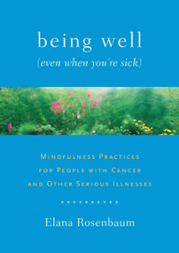 Being Well (Even When You're Sick) (Mindfulness Practices for People with Cancer and Other Serious Illnesses) by Elana Rosenbaum, 9781611800005