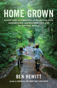 Home Grown (Adventures in Parenting off the Beaten Path, Unschooling, and Reconnecting with the Natural World) by Ben Hewitt, 9781611801699