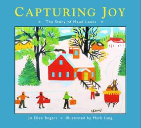 Capturing Joy (The Story of Maud Lewis) by Jo Ellen Bogart, Mark Lang, 9781770492622