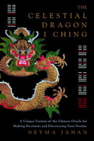 The Celestial Dragon I Ching (A Unique Version of the Chinese Oracle for Making Decisions and Discovering Your Destiny) by Neyma Jahan, 9781780283753
