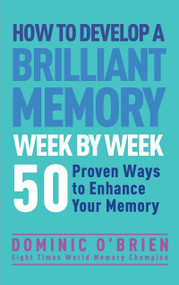 How to Develop a Brilliant Memory Week by Week (50 Proven Ways to Enhance Your Memory Skills) by Dominic O'Brien, 9781780287904