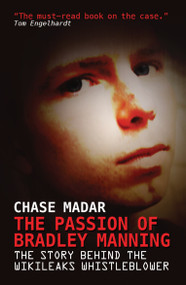 The Passion of Bradley Manning (The Story Behind the Wikileaks Whistleblower) by Chase Madar, 9781781680698