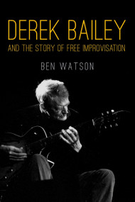 Derek Bailey and the Story of Free Improvisation by Ben Watson, 9781781681053