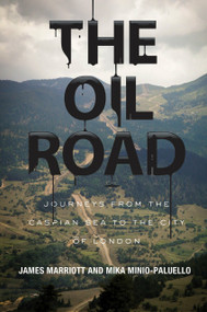 The Oil Road (Journeys From The Caspian Sea To The City Of London) by James Marriott, Mika Minio-Paluello, 9781781681282