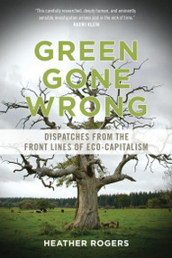 Green Gone Wrong (Dispatches from the Front Lines of Eco-Capitalism) by Heather Rogers, 9781844679010