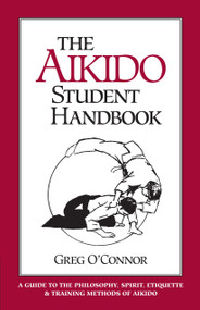The Aikido Student Handbook (A Guide to the Philosophy, Spirit, Etiquette and Training Methods of Aikido) by Greg O'Connor, 9781883319045