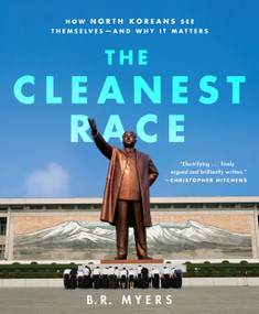 The Cleanest Race (How North Koreans See Themselves and Why It Matters) by B.R. Myers, 9781935554349