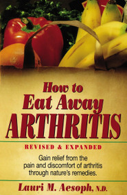 How to Eat Away Arthritis (Gain Relief from the Pain and Discomfort of Arthritis Through Nature's Remedies) by Laurie M. Aesoph, 9780132428927