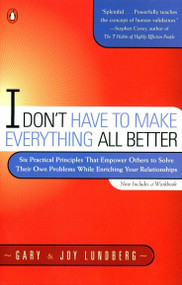 I Don't Have to Make Everything All Better (Six Practical Principles that Empower Others to Solve Their Own Problems While Enriching Your Relationships) by Gary Lundberg, Joy Lundberg, 9780140286434