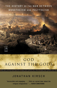 God Against the Gods (The History of the War Between Monotheism and Polytheism) by Jonathan Kirsch, 9780142196335