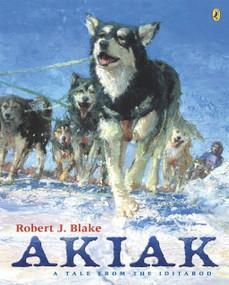 Akiak (A Tale From the Iditarod) by Robert J. Blake, Robert J. Blake, 9780142401859