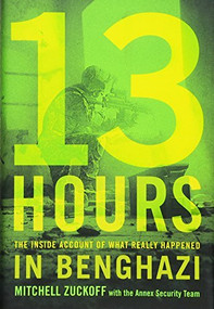 13 Hours (The Inside Account of What Really Happened In Benghazi) by Mitchell Zuckoff, Annex Security Team, 9781455582273