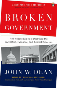 Broken Government (How Republican Rule Destroyed the Legislative, Executive, and Judicial Branches) by John W. Dean, 9780143114215