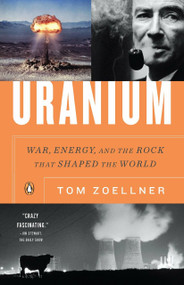 Uranium (War, Energy, and the Rock That Shaped the World) by Tom Zoellner, 9780143116721