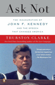 Ask Not (The Inauguration of John F. Kennedy and the Speech That Changed America) by Thurston Clarke, 9780143118978