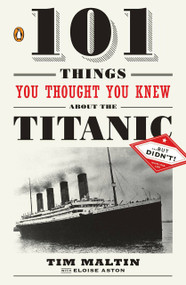 101 Things You Thought You Knew about the Titanic . . . but Didn't! by Tim Maltin, Eloise Aston, 9780143119098