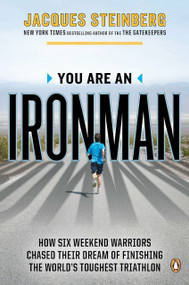 You Are an Ironman (How Six Weekend Warriors Chased Their Dream of Finishing the World's Toughest Triathlon) by Jacques Steinberg, 9780143122074