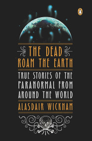 The Dead Roam the Earth (True Stories of the Paranormal from Around the World) by Alasdair Wickham, 9780143122265