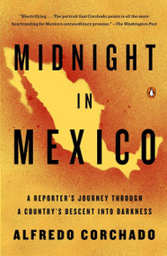 Midnight in Mexico (A Reporter's Journey Through a Country's Descent into Darkness) by Alfredo Corchado, 9780143125532