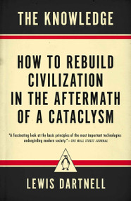 The Knowledge (How to Rebuild Civilization in the Aftermath of a Cataclysm) by Lewis Dartnell, 9780143127048