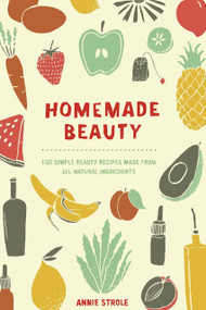 Homemade Beauty (150 Simple Beauty Recipes Made from All-Natural Ingredients) by Annie Strole, 9780399171024