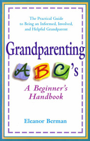 Grandparenting ABCs (A Beginner's Handbook -- The Practical Guide to Being an Informed, Involved, and Helpful Grandparent) by Eleanor Berman, 9780399524363