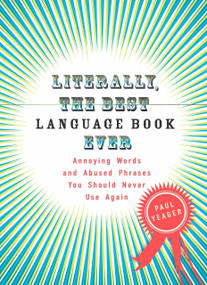 Literally, the Best Language Book Ever (Annoying Words and Abused Phrases You Should Never Use Again) by Paul Yeager, 9780399534232