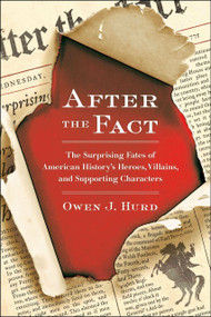 After the Fact (The Surprising Fates of American History's Heroes, Villains, and Supporting Characters) by Owen J. Hurd, 9780399537530