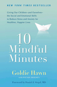 10 Mindful Minutes (Giving Our Children--and Ourselves--the Social and Emotional Skills to Reduce St ress and Anxiety for Healthier, Happy Lives) by Goldie Hawn, Wendy Holden, Daniel J. Siegel MD, 9780399537721