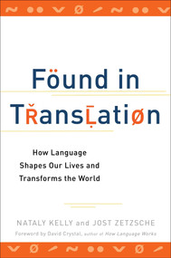 Found in Translation (How Language Shapes Our Lives and Transforms the World) by Nataly Kelly, Jost Zetzsche, 9780399537974