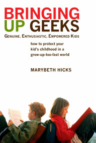 Bringing Up Geeks (How to Protect Your Kid's Childhood in a Grow-Up-Too-Fast World) by Marybeth Hicks, 9780425221563