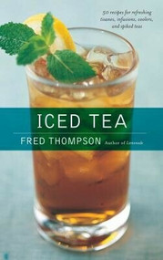 Iced Tea (50 Recipes for Refreshing Tisanes, Infusions, Coolers, and Spiked Teas) by Fred Thompson, 9781558322288