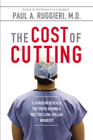 The Cost of Cutting (A Surgeon Reveals the Truth Behind a Multibillion-Dollar Industry) by Paul A. Ruggieri M.D., 9780425272312