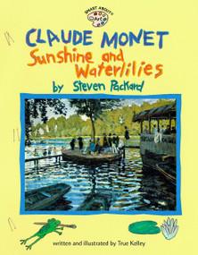 Claude Monet: Sunshine and Waterlilies (Sunshine and Waterlilies) by True Kelley, True Kelley, 9780448425221