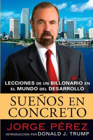 Suenos En Concreto (Lecciones de un billonario en el mundo del desarrollo) by Jorge Perez, Donald J. Trump, Rosario Camacho-Koppel, 9780451224156