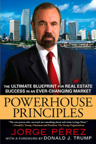 Powerhouse Principles (The Ultimate Blueprint for Real Estate Success in an Ever-Changing Market) by Jorge Perez, Donald J. Trump, 9780451227058