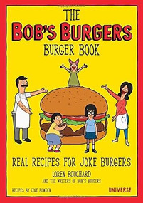 The Bob's Burgers Burger Book (Real Recipes for Joke Burgers) by Loren Bouchard, Cole Bowden, The Writers of Bob's Burgers, 9780789331144