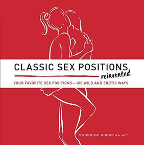 Classic Sex Positions Reinvented (Your Favorite Sex Positions - 100 Wild and Erotic Ways) by Moushumi Ghose, 9781592337200