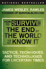 How to Survive the End of the World as We Know It (Tactics, Techniques, and Technologies for Uncertain Times) by James Wesley, Rawles, 9780452295834