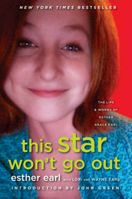 This Star Won't Go Out (The Life and Words of Esther Grace Earl) by Esther Earl, Lori Earl, Wayne Earl, John Green, 9780525426363