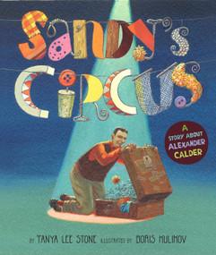 Sandy's Circus (A Story About Alexander Calder) by Tanya Lee Stone, Boris Kulikov, 9780670062683