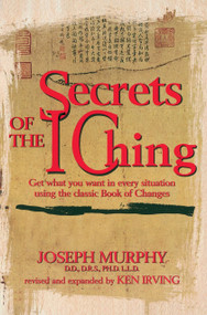 Secrets of the I Ching (Get What You Want in Every Situation Using the Classic Book of Changes) by Joseph Murphy, Kenneth Irving, 9780735201255