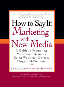 How to Say It: Marketing with New Media (A Guide to Promoting Your Small Business Using Websites, E-zines, Blogs, and Podcasts) by Lena Claxton, Alison Woo, 9780735204324