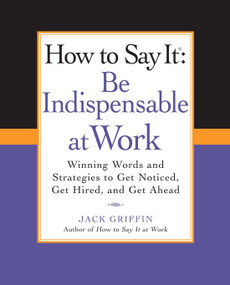 How to Say It: Be Indispensable at Work (Winning Words and Strategies to Get Noticed, Get Hired, andGet Ahead) by Jack Griffin, 9780735204546