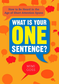 What Is Your One Sentence? (How to Be Heard in the Age of Short Attention Spans) by Mimi Goss, 9780735204638