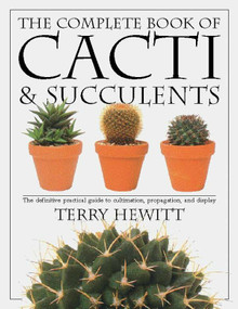 The Complete Book of Cacti & Succulents (The Definitive Practical Guide to Culmination, Propagation, and Display) by Terry Hewitt, 9780789416575
