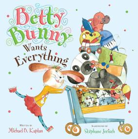 Betty Bunny Wants Everything by Michael Kaplan, Stephane Jorisch, 9780803734081
